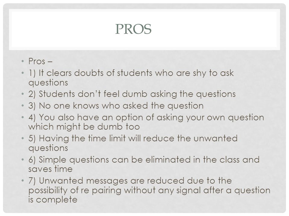 PROS Pros – 1) It clears doubts of students who are shy to ask questions 2) Students don't feel dumb asking the questions 3) No one knows who asked the question 4) You also have an option of asking your own question which might be dumb too 5) Having the time limit will reduce the unwanted questions 6) Simple questions can be eliminated in the class and saves time 7) Unwanted messages are reduced due to the possibility of re pairing without any signal after a question is complete