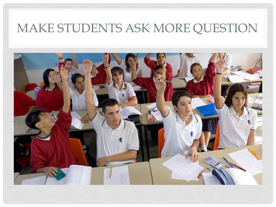 MAKE STUDENTS ASK MORE QUESTION