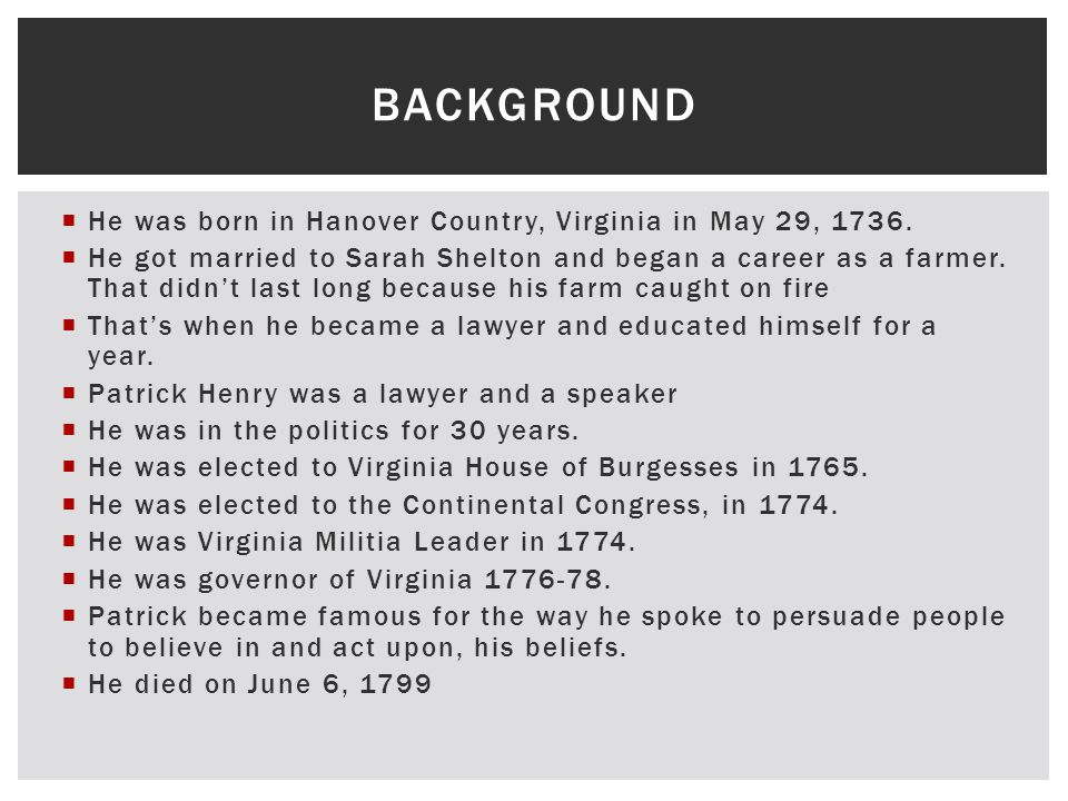  He was born in Hanover Country, Virginia in May 29, 1736.  He got married to Sarah Shelton and began a career as a farmer. That didn't last long be
