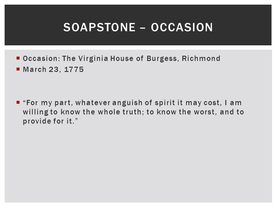 " Occasion: The Virginia House of Burgess, Richmond  March 23, 1775  ""For my part, whatever anguish of spirit it may cost, I am willing to know the"