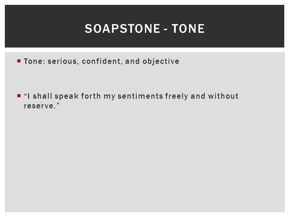 " Tone: serious, confident, and objective  ""I shall speak forth my sentiments freely and without reserve."" SOAPSTONE - TONE"