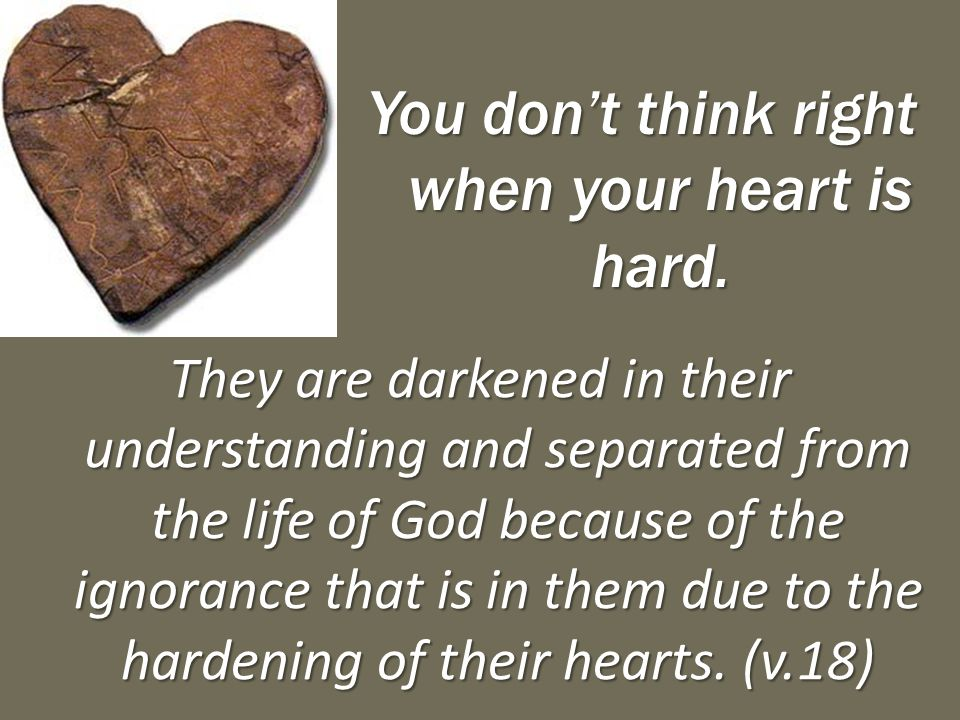 You don't think right when your heart is hard. They are darkened in their understanding and separated from the life of God because of the ignorance th