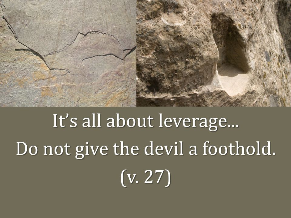 It's all about leverage... Do not give the devil a foothold. (v. 27)