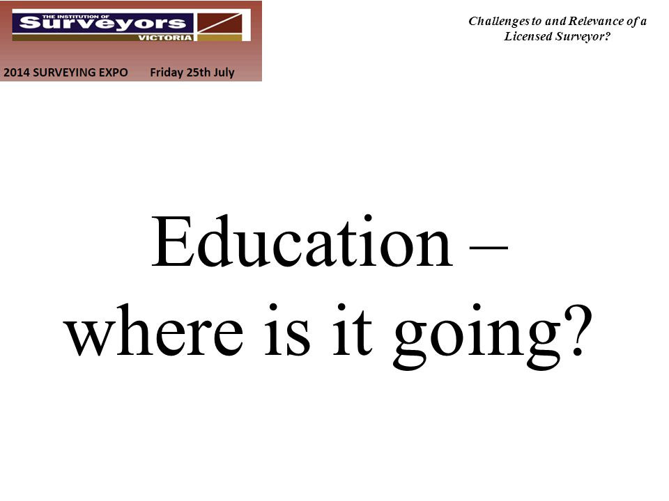 Challenges to and Relevance of a Licensed Surveyor? Education – where is it going?