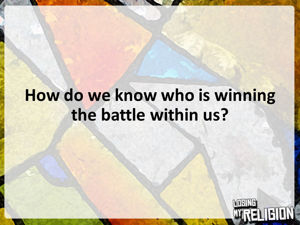 How do we know who is winning the battle within us?
