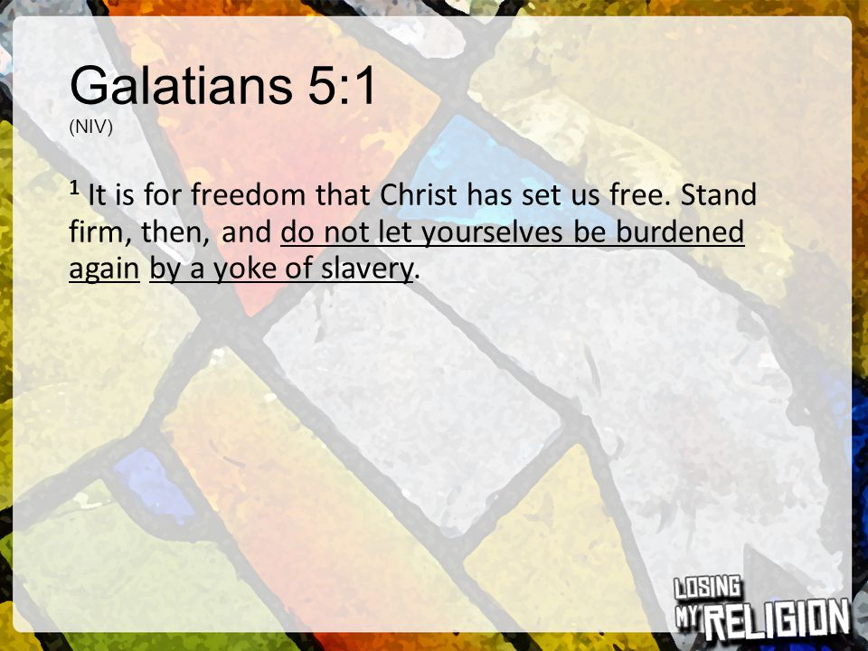 Galatians 5:1 (NIV) 1 It is for freedom that Christ has set us free. Stand firm, then, and do not let yourselves be burdened again by a yoke of slaver