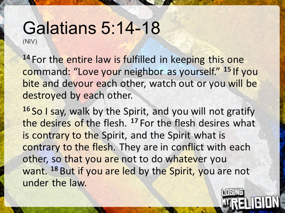 """Galatians 5:14-18 (NIV) 14 For the entire law is fulfilled in keeping this one command: """"Love your neighbor as yourself."""" 15 If you bite and devour ea"""