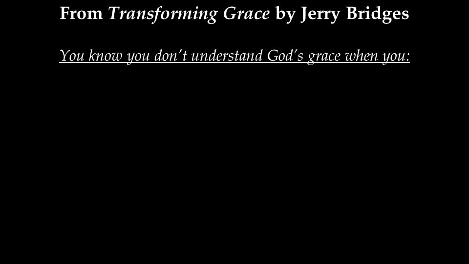 From Transforming Grace by Jerry Bridges You know you don't understand God's grace when you: