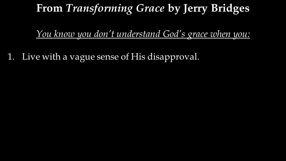 From Transforming Grace by Jerry Bridges You know you don't understand God's grace when you: 1.Live with a vague sense of His disapproval.
