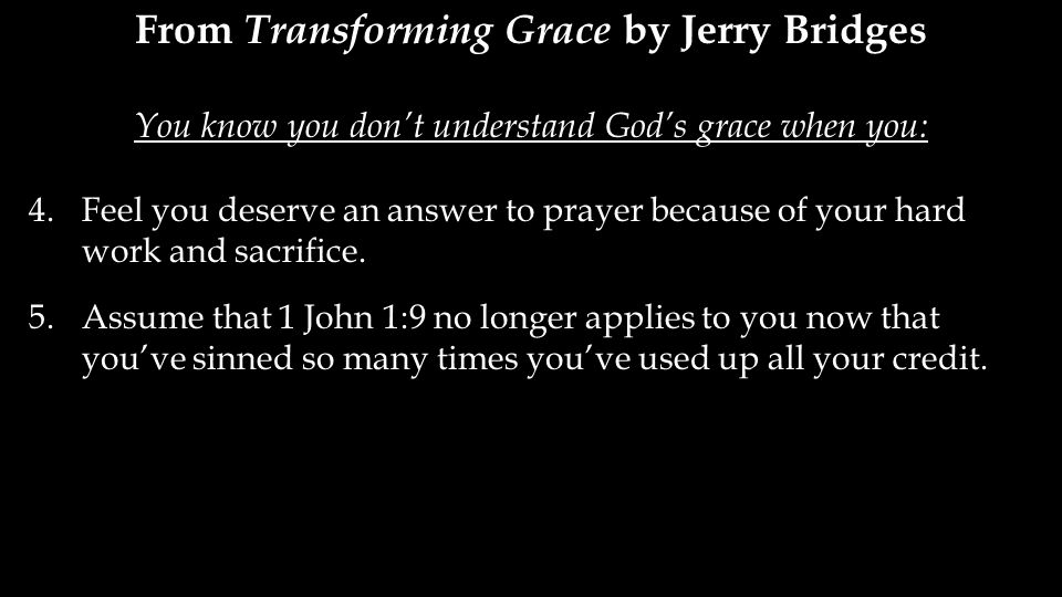From Transforming Grace by Jerry Bridges You know you don't understand God's grace when you: 4.Feel you deserve an answer to prayer because of your hard work and sacrifice.