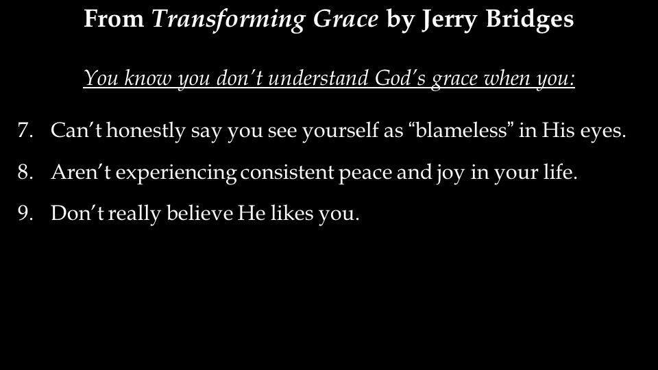 From Transforming Grace by Jerry Bridges You know you don't understand God's grace when you: 7.Can't honestly say you see yourself as blameless in His eyes.