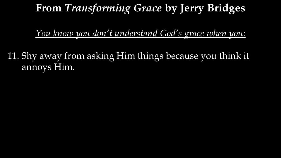 From Transforming Grace by Jerry Bridges You know you don't understand God's grace when you: 11.Shy away from asking Him things because you think it annoys Him.