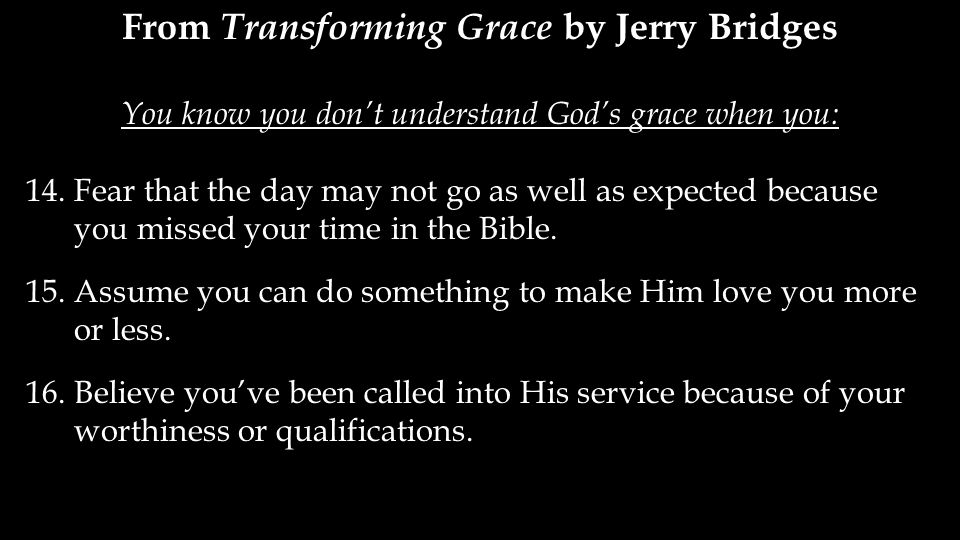 From Transforming Grace by Jerry Bridges You know you don't understand God's grace when you: 14.Fear that the day may not go as well as expected because you missed your time in the Bible.