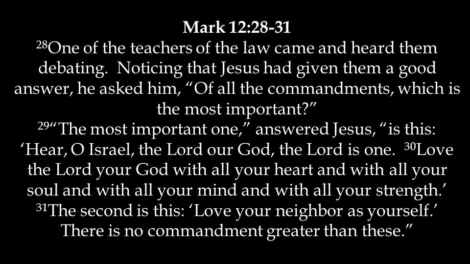 Mark 12:28-31 28 One of the teachers of the law came and heard them debating.