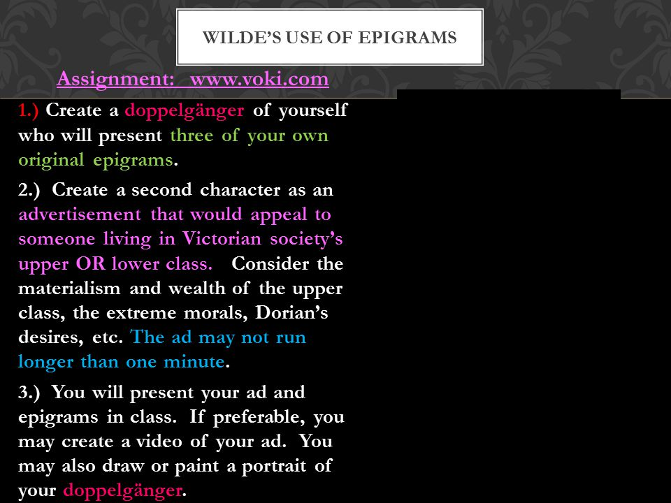 Epigram: A short, witty and often paradoxical statement about life. Epigrams express a single idea and are usually satirical. Oscar Wilde is well-know