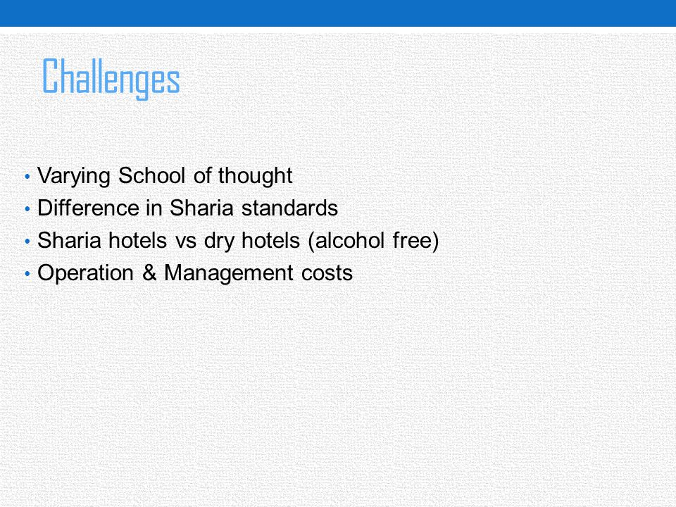Challenges Varying School of thought Difference in Sharia standards Sharia hotels vs dry hotels (alcohol free) Operation & Management costs