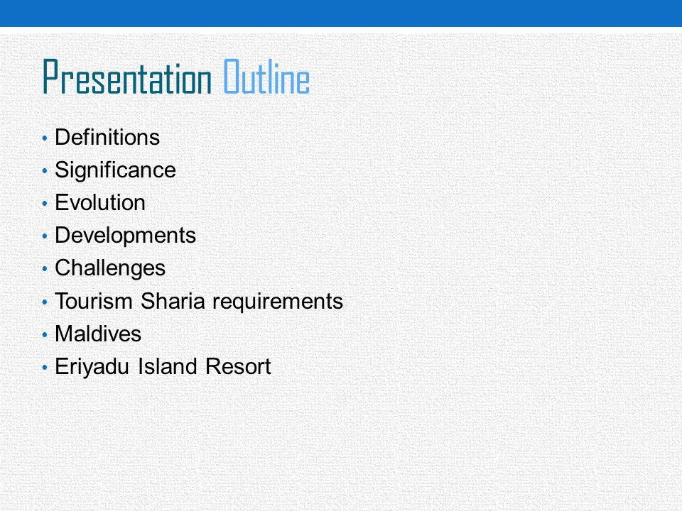 Presentation Outline Definitions Significance Evolution Developments Challenges Tourism Sharia requirements Maldives Eriyadu Island Resort