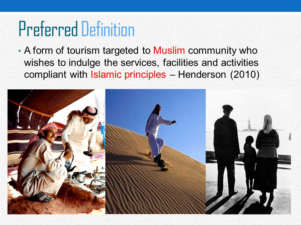 Preferred Definition A form of tourism targeted to Muslim community who wishes to indulge the services, facilities and activities compliant with Islam