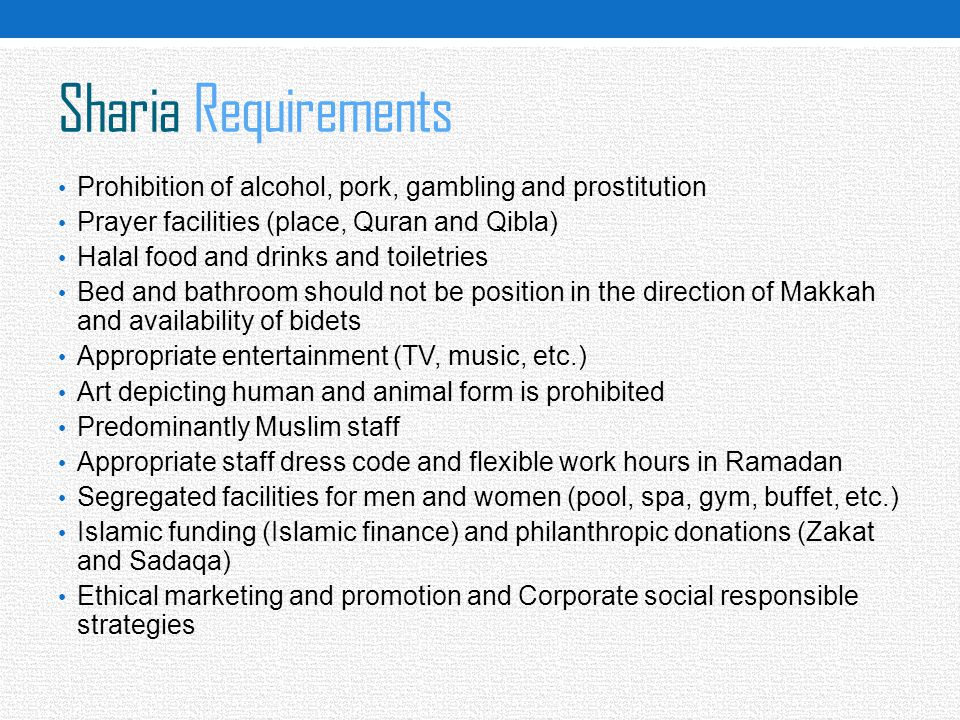 Sharia Requirements Prohibition of alcohol, pork, gambling and prostitution Prayer facilities (place, Quran and Qibla) Halal food and drinks and toile