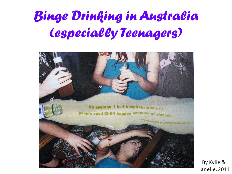 Binge Drinking in Australia (especially Teenagers) By Kylie & Janelle, 2011
