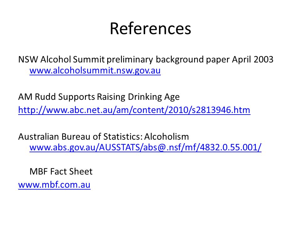 References NSW Alcohol Summit preliminary background paper April 2003 www.alcoholsummit.nsw.gov.au www.alcoholsummit.nsw.gov.au AM Rudd Supports Raising Drinking Age http://www.abc.net.au/am/content/2010/s2813946.htm Australian Bureau of Statistics: Alcoholism www.abs.gov.au/AUSSTATS/abs@.nsf/mf/4832.0.55.001/ www.abs.gov.au/AUSSTATS/abs@.nsf/mf/4832.0.55.001/ MBF Fact Sheet www.mbf.com.au