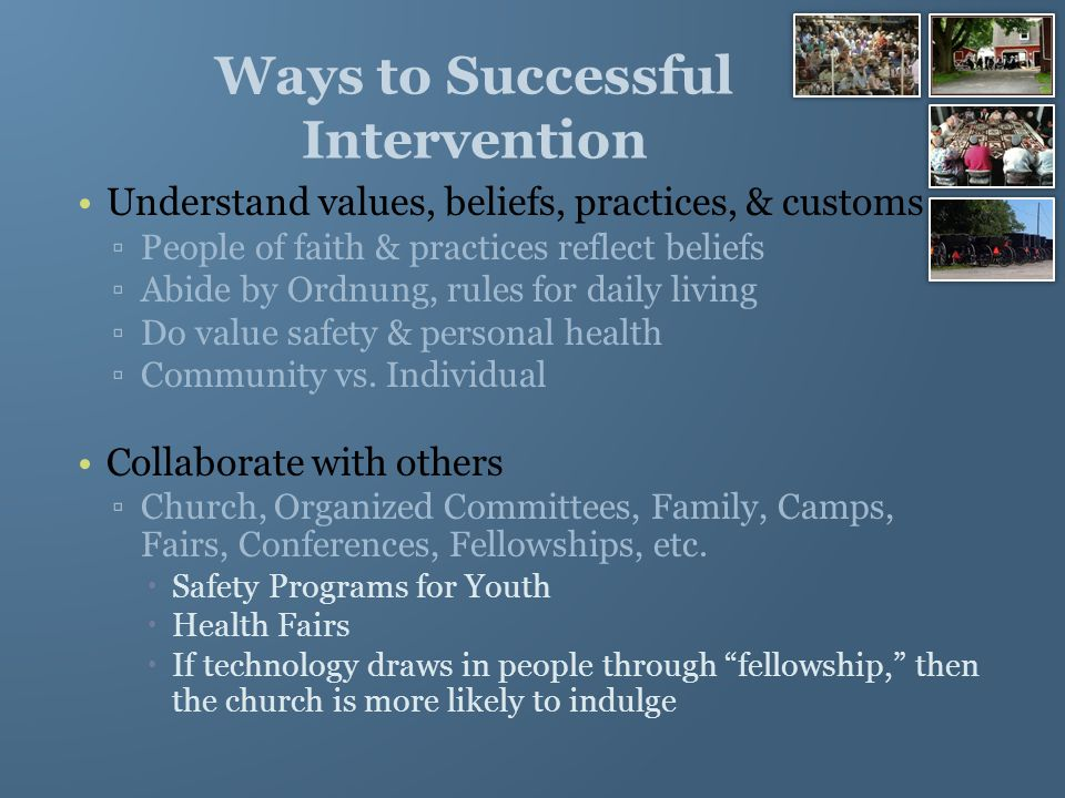 Ways to Successful Intervention Population has rich resources (strength) ▫Faith & religious beliefs can provide comfort in times of trauma, grief, challenges ▫Literature available can be shared with others in the community (cookbooks, self-help books, quilting, learning to communicate, education, farming, home remedies, etc.) Use language that both the helper & ones being helped can understand ▫Languages Spoken  Pennsylvania German also known as Pennsylvania Dutch  English (Typically learned in school & is 2 nd language)  Bernese Swiss German  Standard German
