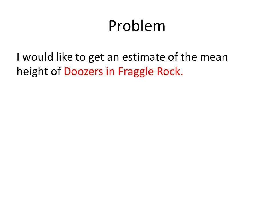 Problem I would like to get an estimate of the mean height of Doozers in Fraggle Rock.