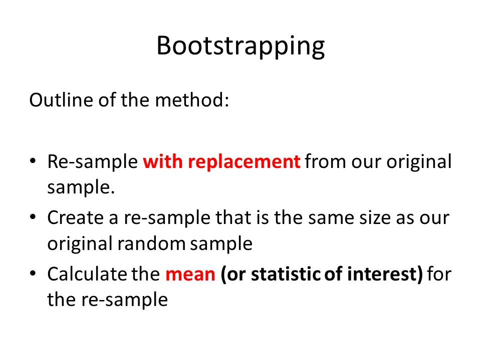 Bootstrapping Outline of the method: Re-sample with replacement from our original sample.
