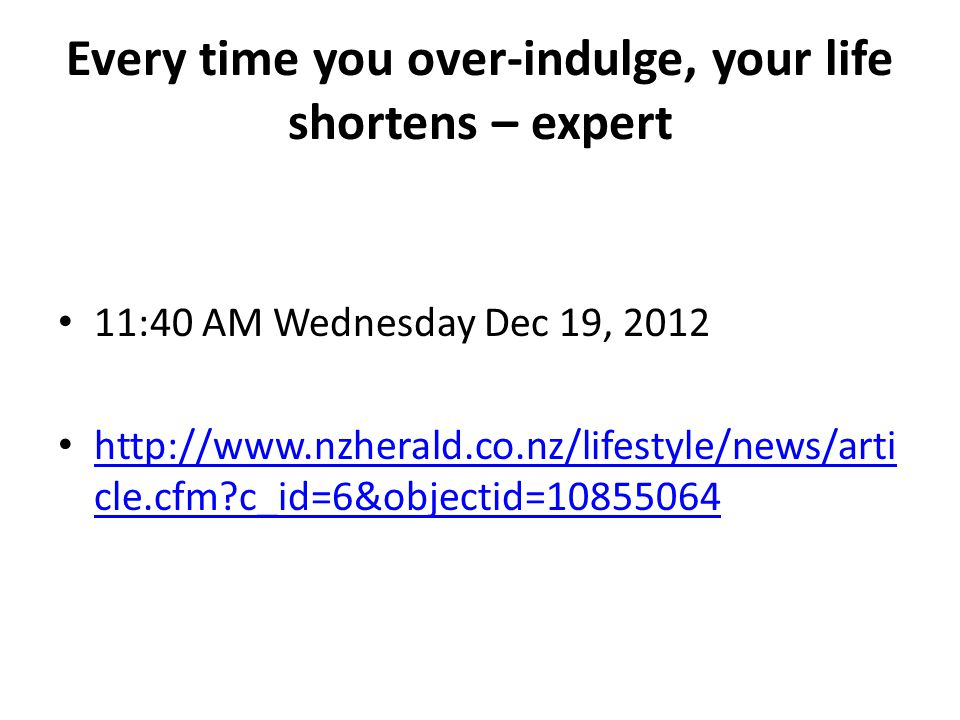 Every time you over-indulge, your life shortens – expert 11:40 AM Wednesday Dec 19, 2012 http://www.nzherald.co.nz/lifestyle/news/arti cle.cfm c_id=6&objectid=10855064 http://www.nzherald.co.nz/lifestyle/news/arti cle.cfm c_id=6&objectid=10855064