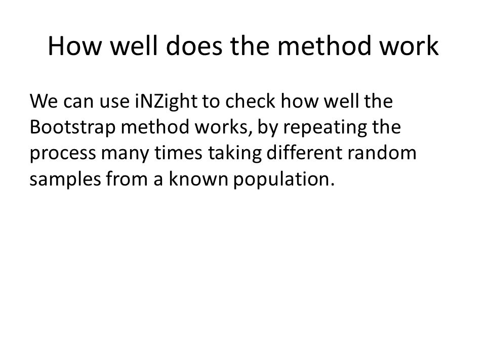 How well does the method work We can use iNZight to check how well the Bootstrap method works, by repeating the process many times taking different random samples from a known population.