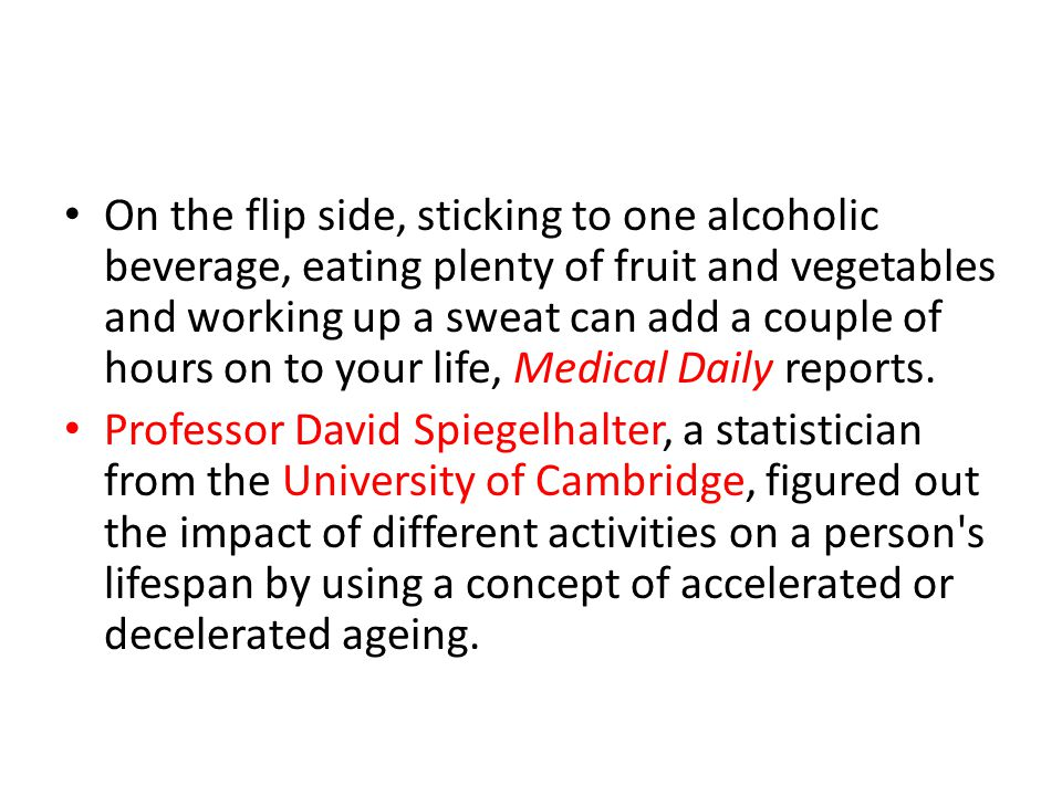 On the flip side, sticking to one alcoholic beverage, eating plenty of fruit and vegetables and working up a sweat can add a couple of hours on to your life, Medical Daily reports.