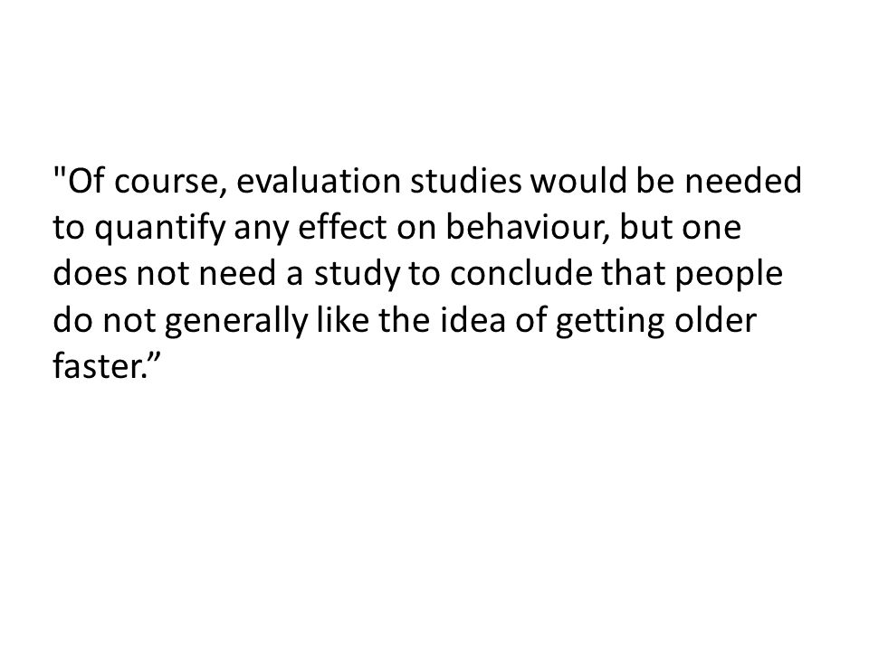 Of course, evaluation studies would be needed to quantify any effect on behaviour, but one does not need a study to conclude that people do not generally like the idea of getting older faster.