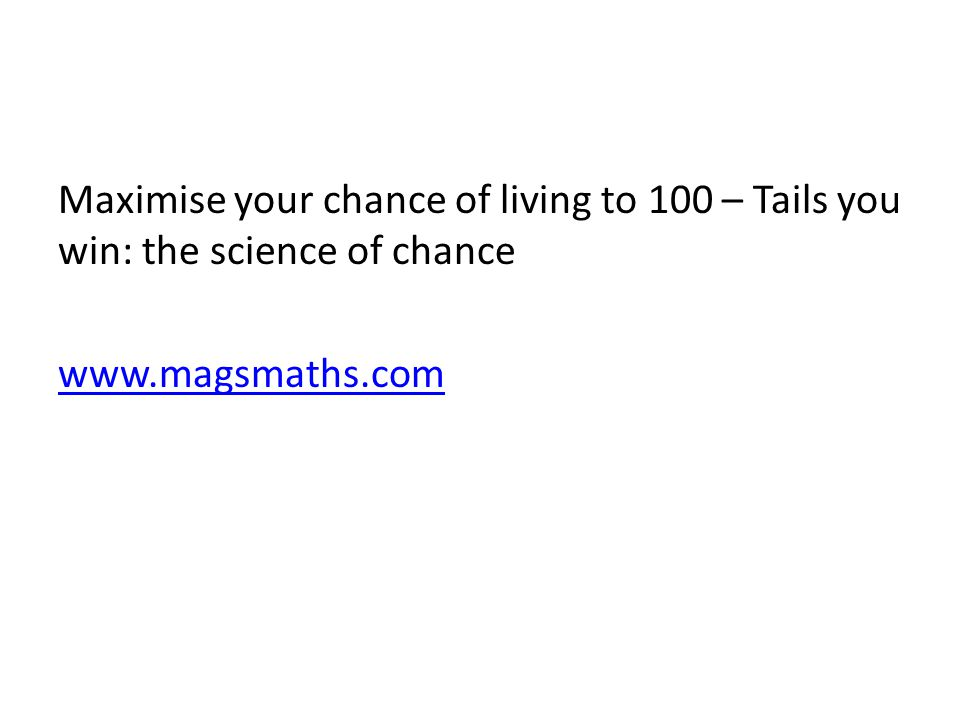 Maximise your chance of living to 100 – Tails you win: the science of chance www.magsmaths.com