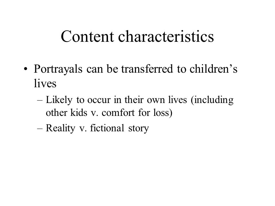 Content characteristics Portrayals can be transferred to children's lives –Likely to occur in their own lives (including other kids v. comfort for los