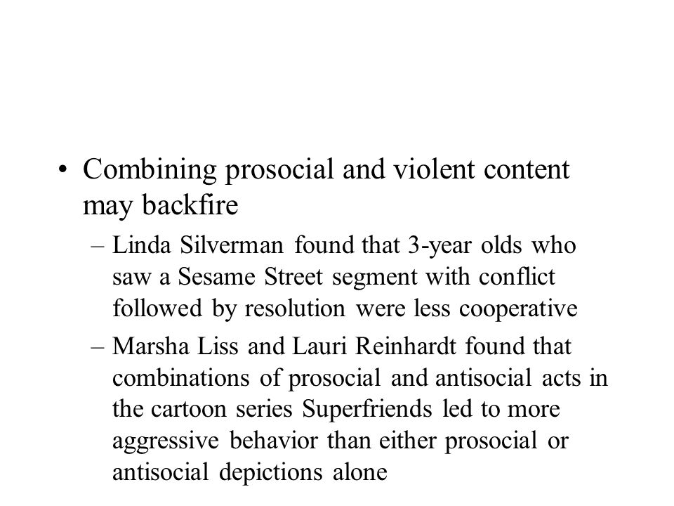 Combining prosocial and violent content may backfire –Linda Silverman found that 3-year olds who saw a Sesame Street segment with conflict followed by