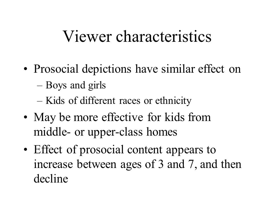 Viewer characteristics Prosocial depictions have similar effect on –Boys and girls –Kids of different races or ethnicity May be more effective for kid