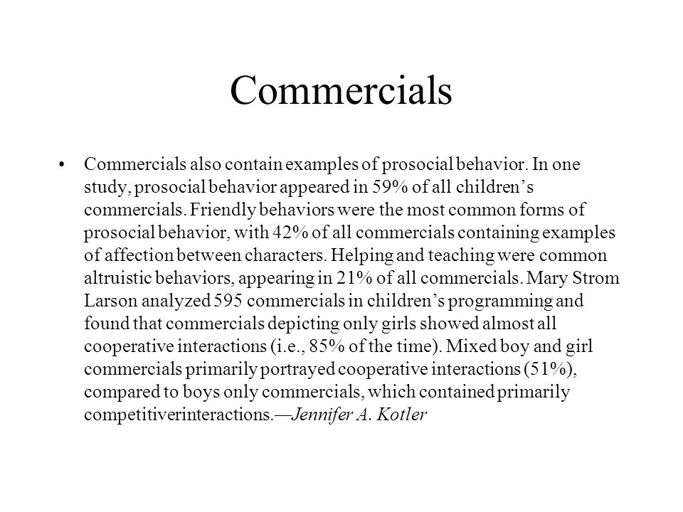 Commercials Commercials also contain examples of prosocial behavior. In one study, prosocial behavior appeared in 59% of all children's commercials. F