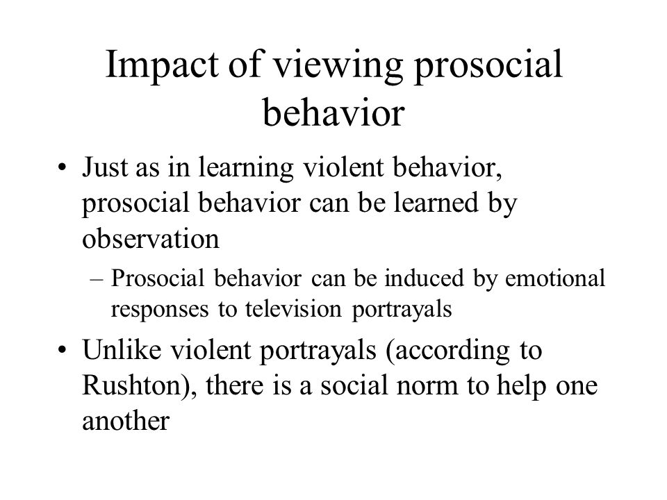Impact of viewing prosocial behavior Just as in learning violent behavior, prosocial behavior can be learned by observation –Prosocial behavior can be