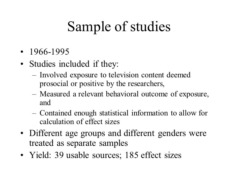Sample of studies 1966-1995 Studies included if they: –Involved exposure to television content deemed prosocial or positive by the researchers, –Measu