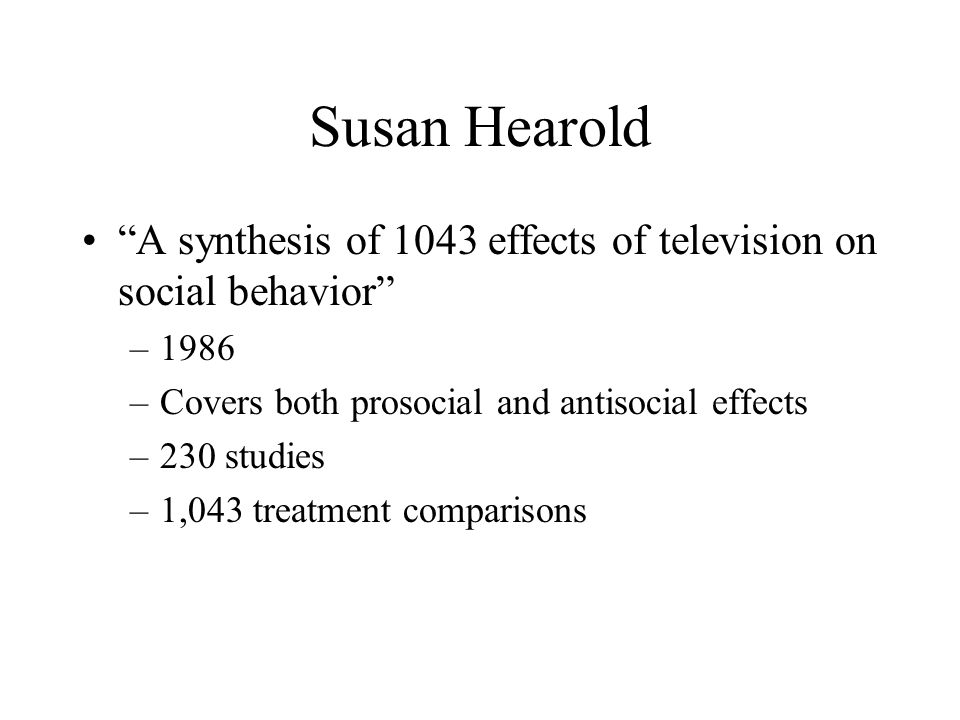"Susan Hearold ""A synthesis of 1043 effects of television on social behavior"" –1986 –Covers both prosocial and antisocial effects –230 studies –1,043 t"