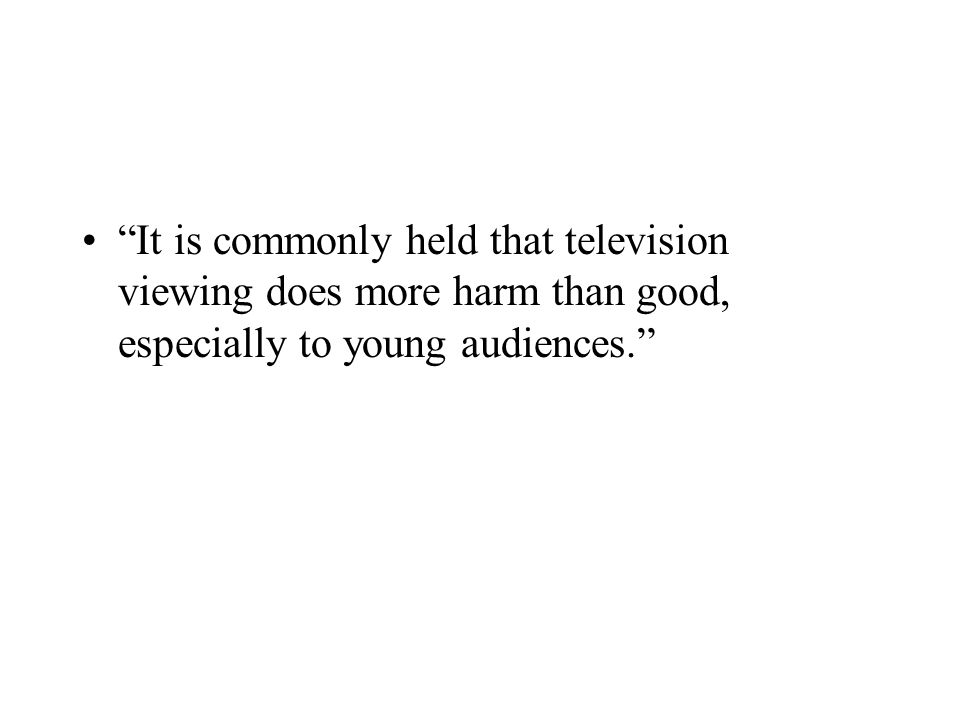 """It is commonly held that television viewing does more harm than good, especially to young audiences."""