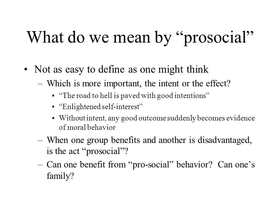 "What do we mean by ""prosocial"" Not as easy to define as one might think –Which is more important, the intent or the effect? ""The road to hell is paved"
