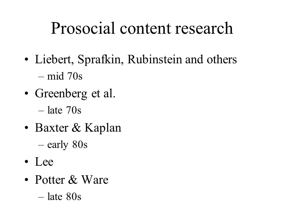 Prosocial content research Liebert, Sprafkin, Rubinstein and others –mid 70s Greenberg et al. –late 70s Baxter & Kaplan –early 80s Lee Potter & Ware –