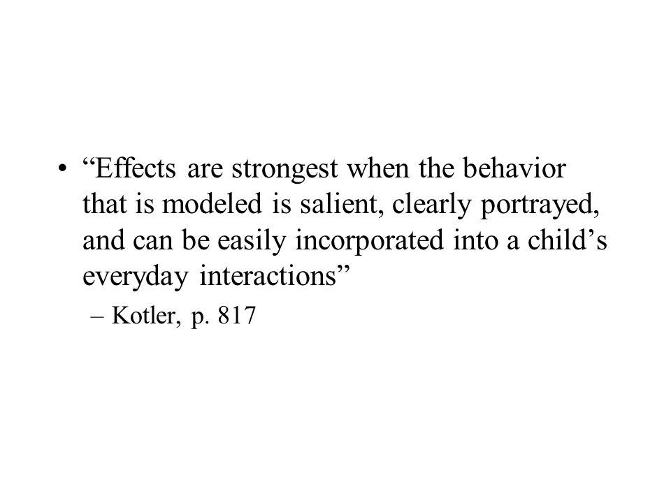 """Effects are strongest when the behavior that is modeled is salient, clearly portrayed, and can be easily incorporated into a child's everyday interac"