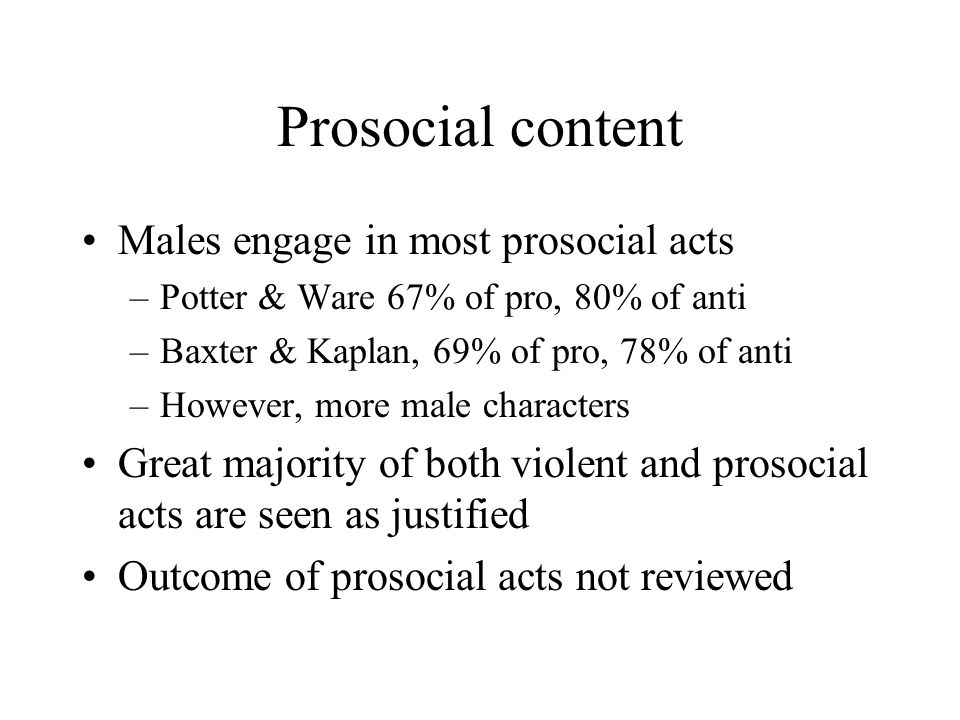 Prosocial content Males engage in most prosocial acts –Potter & Ware 67% of pro, 80% of anti –Baxter & Kaplan, 69% of pro, 78% of anti –However, more
