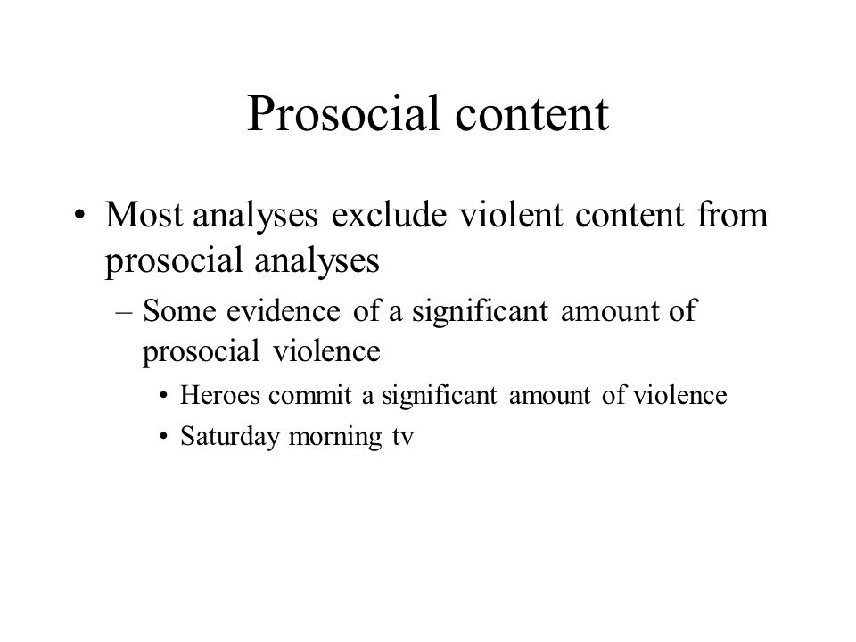Prosocial content Most analyses exclude violent content from prosocial analyses –Some evidence of a significant amount of prosocial violence Heroes co
