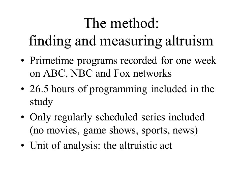 The method: finding and measuring altruism Primetime programs recorded for one week on ABC, NBC and Fox networks 26.5 hours of programming included in