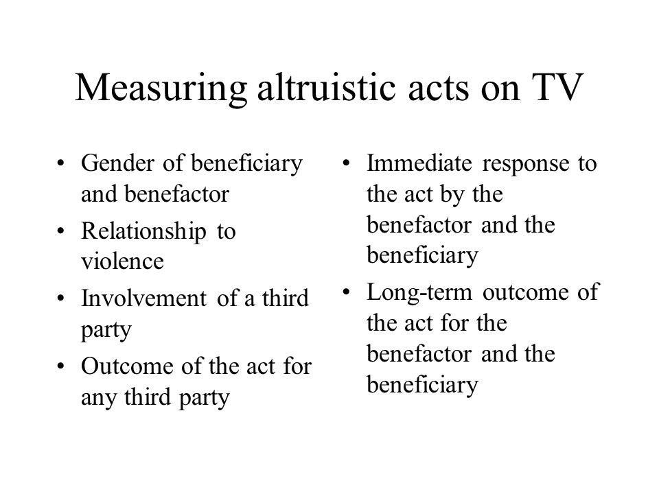 Measuring altruistic acts on TV Gender of beneficiary and benefactor Relationship to violence Involvement of a third party Outcome of the act for any