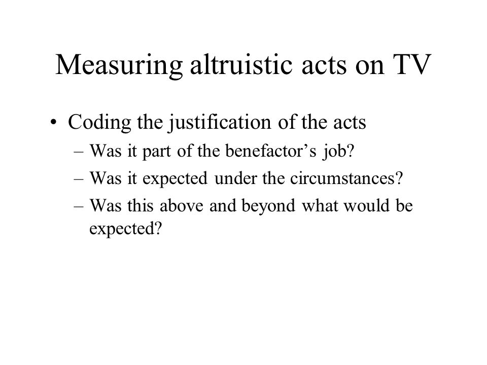 Measuring altruistic acts on TV Coding the justification of the acts –Was it part of the benefactor's job? –Was it expected under the circumstances? –