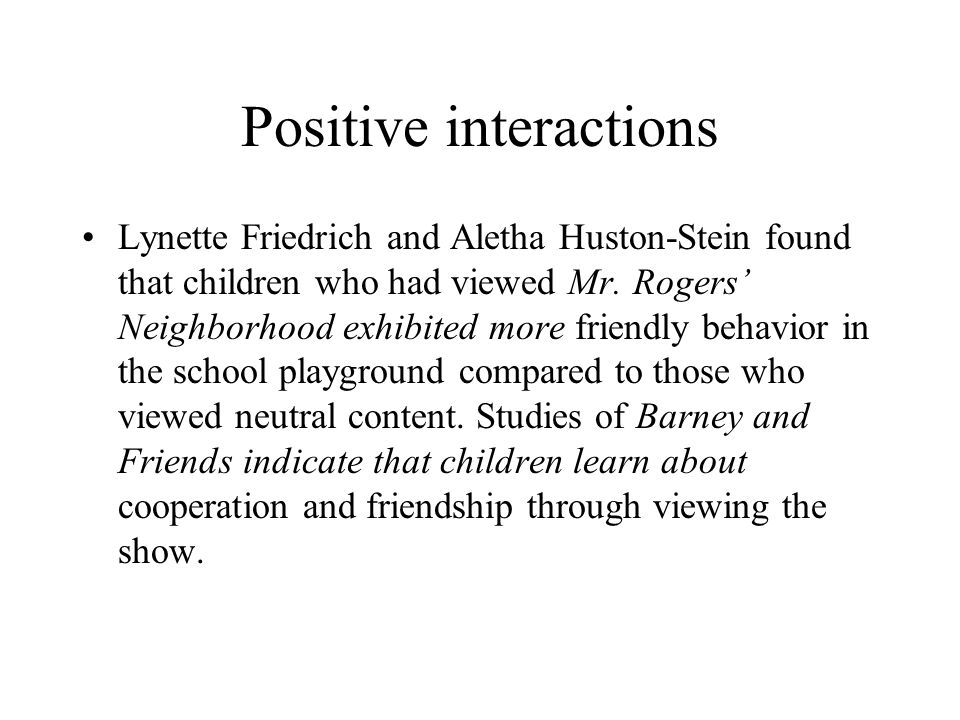 Positive interactions Lynette Friedrich and Aletha Huston-Stein found that children who had viewed Mr. Rogers' Neighborhood exhibited more friendly be